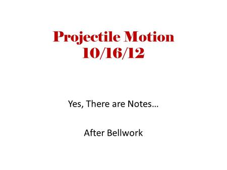 Projectile Motion 10/16/12 Yes, There are Notes… After Bellwork.