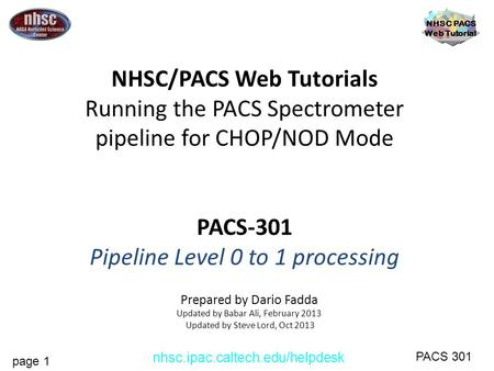 Page 1 NHSC PACS Web Tutorial PACS 301 nhsc.ipac.caltech.edu/helpdesk NHSC/PACS Web Tutorials Running the PACS Spectrometer pipeline for CHOP/NOD Mode.