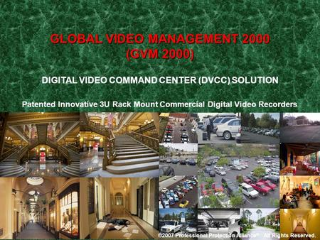 DIGITAL VIDEO COMMAND CENTER (DVCC) SOLUTION GLOBAL VIDEO MANAGEMENT 2000 (GVM 2000) ©2007 Professional Protection Alliance ®. All Rights Reserved.