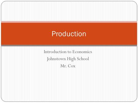 Introduction to Economics Johnstown High School Mr. Cox Production.