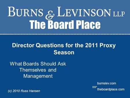 The Board Place burnslev.com theboardplace.com (c) 2010 Russ Hansen Director Questions for the 2011 Proxy Season What Boards Should Ask Themselves and.