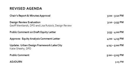 REVISED AGENDA Chair's Report & Minutes Approval3:00 - 3:10 PM Design Review Evaluation3:10 - 3:55 PM Geoff Wentlandt, DPD and Lisa Rutzick, Design Review.