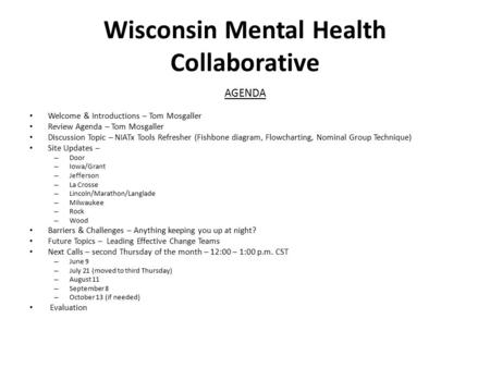 Wisconsin Mental Health Collaborative AGENDA Welcome & Introductions – Tom Mosgaller Review Agenda – Tom Mosgaller Discussion Topic – NIATx Tools Refresher.
