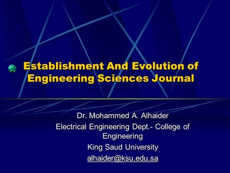 Establishment And Evolution of Engineering Sciences Journal Dr. Mohammed A. Alhaider Electrical Engineering Dept.- College of Engineering King Saud University.