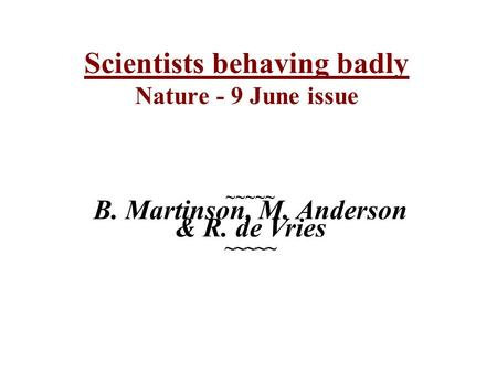 Scientists behaving badly Nature - 9 June issue ~~~~~ B. Martinson, M. Anderson & R. de Vries ~~~~~