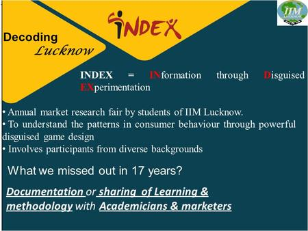 Decoding Lucknow INDEX = INformation through Disguised EXperimentation Annual market research fair by students of IIM Lucknow. To understand the patterns.