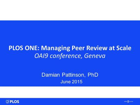 PLOS ONE: Managing Peer Review at Scale OAI9 conference, Geneva Damian Pattinson, PhD June 2015.