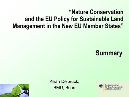 """Nature Conservation and the EU Policy for Sustainable Land Management in the New EU Member States"" Kilian Delbrück, BMU, Bonn Summary."