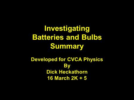 Developed for CVCA Physics By Dick Heckathorn 16 March 2K + 5 Investigating Batteries and Bulbs Summary.