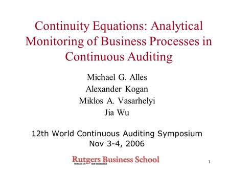1 Continuity Equations: Analytical Monitoring of Business Processes in Continuous Auditing Michael G. Alles Alexander Kogan Miklos A. Vasarhelyi Jia Wu.