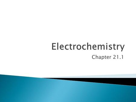 Chapter 21.1.  Electrochemistry occurs through the use of spontaneous redox reactions.