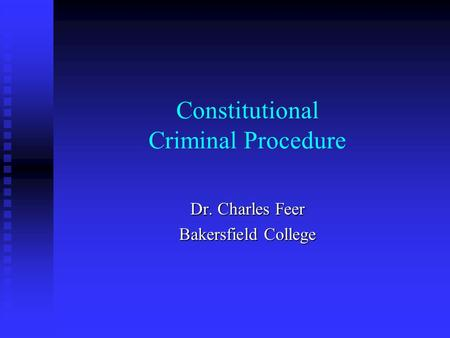 Constitutional Criminal Procedure Dr. Charles Feer Bakersfield College.