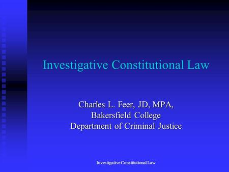 Investigative Constitutional Law Charles L. Feer, JD, MPA, Bakersfield College Department of Criminal Justice Investigative Constitutional Law.