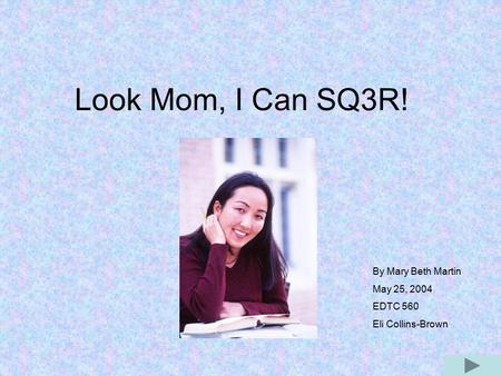 Look Mom, I Can SQ3R! By Mary Beth Martin May 25, 2004 EDTC 560 Eli Collins-Brown.