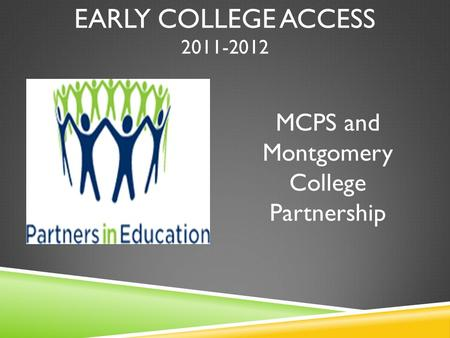 EARLY COLLEGE ACCESS 2011-2012 MCPS and Montgomery College Partnership.
