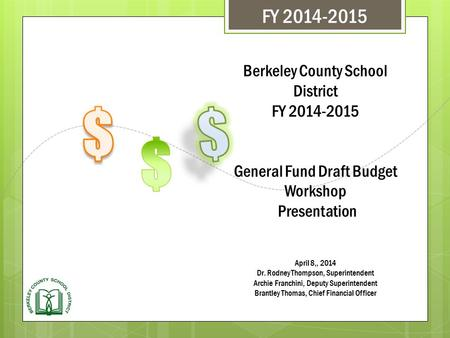 Berkeley County School District FY 2014-2015 General Fund Draft Budget Workshop Presentation April 8,, 2014 Dr. Rodney Thompson, Superintendent Archie.