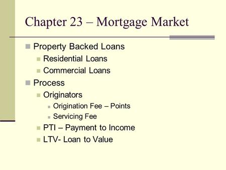 Chapter 23 – Mortgage Market Property Backed Loans Residential Loans Commercial Loans Process Originators Origination Fee – Points Servicing Fee PTI –