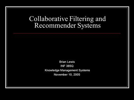 Collaborative Filtering and Recommender Systems Brian Lewis INF 385Q Knowledge Management Systems November 10, 2005.