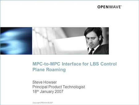 Copyright OPENWAVE 2007 MPC-to-MPC Interface for LBS Control Plane Roaming Steve Howser Principal Product Technologist 18 th January 2007.