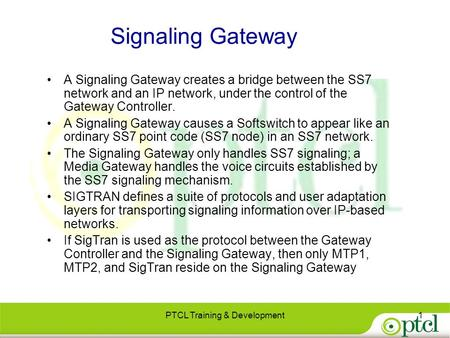 Signaling Gateway A Signaling Gateway creates a bridge between the SS7 network and an IP network, under the control of the Gateway Controller. A Signaling.