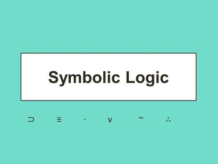 Symbolic Logic ⊃ ≡ · v ~ ∴. What is a logical argument? Logic is the science of reasoning, proof, thinking, or inference. Logic allows us to analyze a.