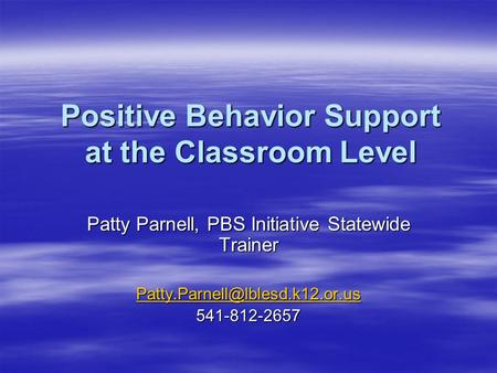 Positive Behavior Support at the Classroom Level Patty Parnell, PBS Initiative Statewide Trainer 541-812-2657.