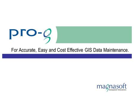 For Accurate, Easy and Cost Effective GIS Data Maintenance.