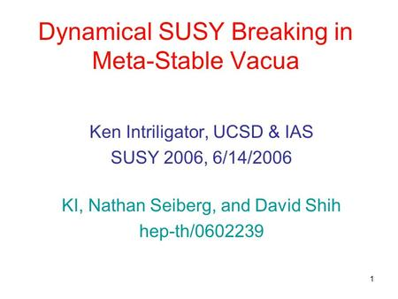 1 Dynamical SUSY Breaking in Meta-Stable Vacua Ken Intriligator, UCSD & IAS SUSY 2006, 6/14/2006 KI, Nathan Seiberg, and David Shih hep-th/0602239.