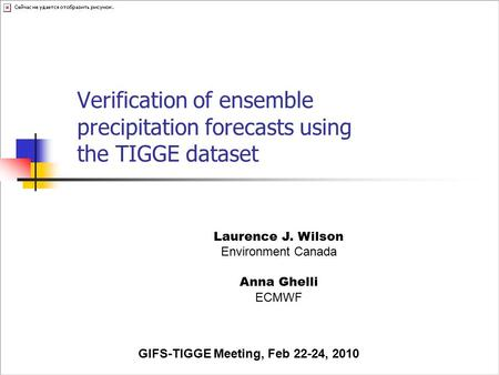 Verification of ensemble precipitation forecasts using the TIGGE dataset Laurence J. Wilson Environment Canada Anna Ghelli ECMWF GIFS-TIGGE Meeting, Feb.