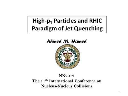 High-p T Particles and RHIC Paradigm of Jet Quenching Ahmed M. Hamed NN2012 The 11 th International Conference on Nucleus-Nucleus Collisions 1.