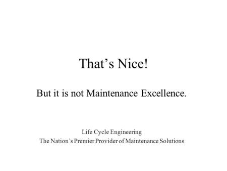 That's Nice! But it is not Maintenance Excellence. Life Cycle Engineering The Nation's Premier Provider of Maintenance Solutions.