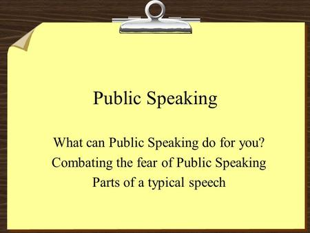 Public Speaking What can Public Speaking do for you? Combating the fear of Public Speaking Parts of a typical speech.