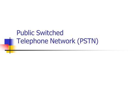 Public Switched Telephone Network (PSTN). Topics in PSTN Introduction review of early exchanges PSTN Standards User services & terminals (discuss today.