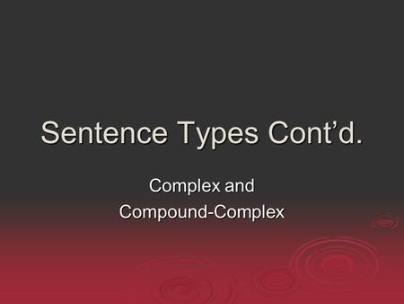 Sentence Types Cont'd. Complex and Compound-Complex.