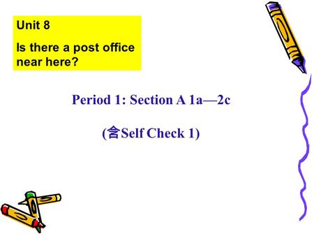 Unit 8 Is there a post office near here? Period 1: Section A 1a—2c ( 含 Self Check 1)
