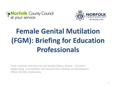 Female Genital Mutilation (FGM): Briefing for Education Professionals These materials have been devised by Kelly Waters, Adviser – Education Safeguarding,