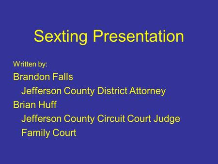 Sexting Presentation Written by: Brandon Falls Jefferson County District Attorney Brian Huff Jefferson County Circuit Court Judge Family Court.