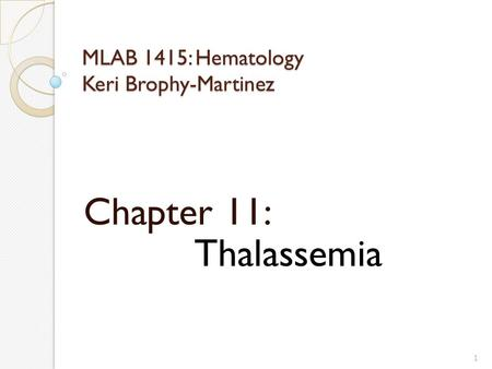 MLAB 1415: Hematology Keri Brophy-Martinez Chapter 11: Thalassemia 1.