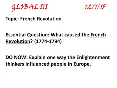 GLOBAL III 12/1/15 Topic: French Revolution Essential Question: What caused the French Revolution? (1774-1794) DO NOW: Explain one way the Enlightenment.