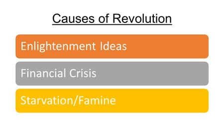 Causes of Revolution Enlightenment IdeasFinancial CrisisStarvation/Famine.