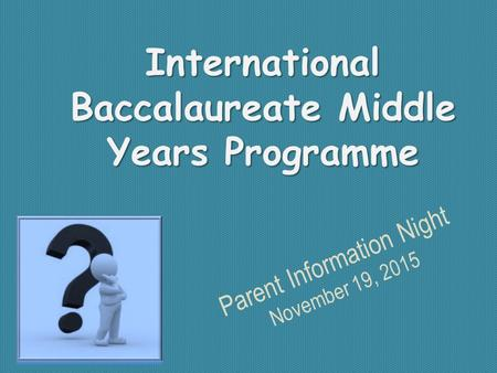 International Baccalaureate Middle Years Programme Parent Information Night November 19, 2015.