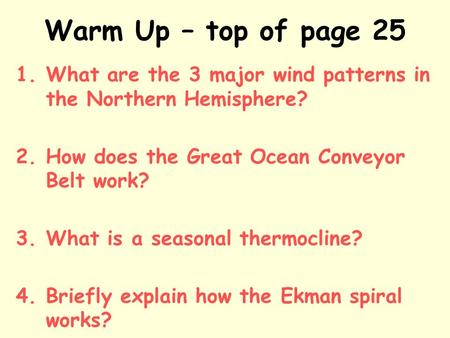 Warm Up – top of page 25 1.What are the 3 major wind patterns in the Northern Hemisphere? 2.How does the Great Ocean Conveyor Belt work? 3.What is a seasonal.