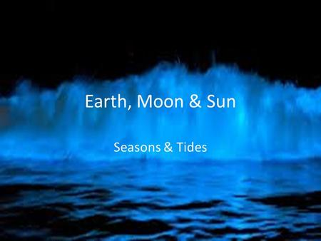 Earth, Moon & Sun Seasons & Tides. Essential Standards 6.E.1Understand the earth/moon/sun system, and the properties, structures and predictable motions.