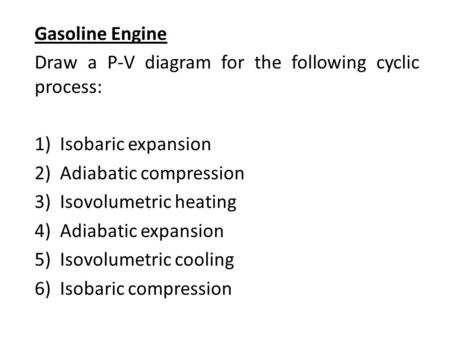 Gasoline Engine Draw a P-V diagram for the following cyclic process: 1)Isobaric expansion 2)Adiabatic compression 3)Isovolumetric heating 4)Adiabatic expansion.