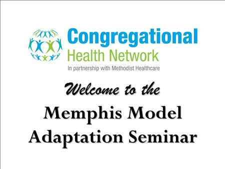 Welcome to the Memphis Model Adaptation Seminar. Congregational Health Network (CHN) Asset based Faith Centered Social Support Intervention Improves Outcomes.