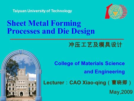 Sheet Metal Forming Processes and Die Design 冲压工艺及模具设计 College of Materials Science and Engineering Lecturer : CAO Xiao-qing (曹晓卿) May,2009 Taiyuan University.