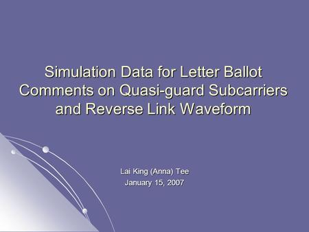 Simulation Data for Letter Ballot Comments on Quasi-guard Subcarriers and Reverse Link Waveform Lai King (Anna) Tee January 15, 2007.