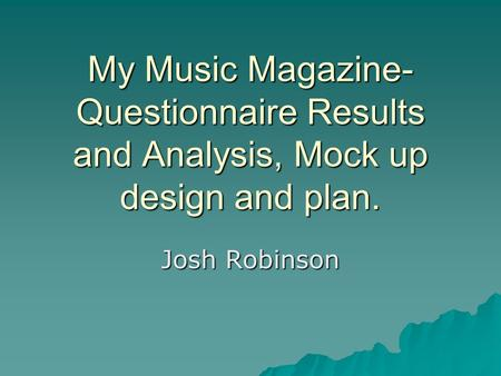 My Music Magazine- Questionnaire Results and Analysis, Mock up design and plan. Josh Robinson.