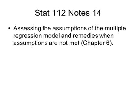 Stat 112 Notes 14 Assessing the assumptions of the multiple regression model and remedies when assumptions are not met (Chapter 6).