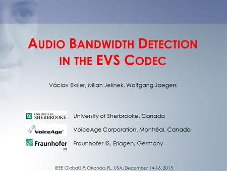 A UDIO B ANDWIDTH D ETECTION IN THE EVS C ODEC University of Sherbrooke, Canada VoiceAge Corporation, Montréal, Canada Fraunhofer IIS, Erlagen, Germany.